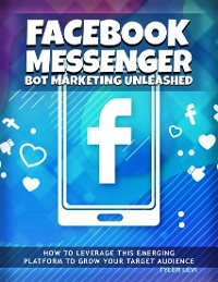 Cover Facebook Messenger Bot Marketing Unleashed - How to Leverage This Emerging Platform to Growth Your Target Audience