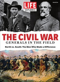 Cover LIFE Explores The Civil War: Generals in the Field