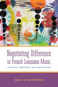Cover Negotiating Difference in French Louisiana Music