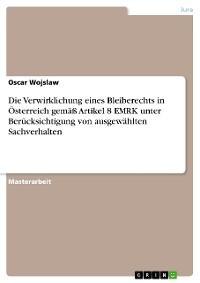 Cover Die Verwirklichung eines Bleiberechts in Österreich gemäß Artikel 8 EMRK unter Berücksichtigung von ausgewählten Sachverhalten