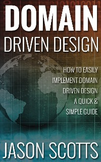 Cover Domain Driven Design : How to Easily Implement Domain Driven Design - A Quick & Simple Guide