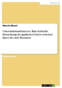 Cover Unternehmensfusionen. Eine kritische Betrachtung der geplanten Fusion zwischen Bayer AG und Monsanto