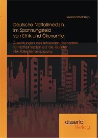 Cover Deutsche Notfallmedizin im Spannungsfeld von Ethik und Ökonomie: Auswirkungen des fehlenden Facharztes für Notfallmedizin auf die Qualität der Patientenversorgung