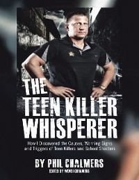Cover The Teen Killer Whisperer: How I Discovered the Causes, Warning Signs and Triggers of Teen Killers and School Shooters