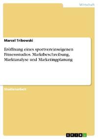 Cover Eröffnung eines sportvereinseigenen Fitnessstudios. Marktbeschreibung, Marktanalyse und Marketingplanung