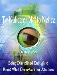 Cover To Notice or Not to Notice - Being Disciplined Enough to Know What Deserves Your Attention