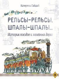 Cover Рельсы-рельсы, шпалы-шпалы... История поездов и железных дорог
