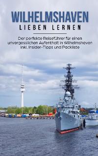 Cover Wilhelmshaven lieben lernen: Der perfekte Reiseführer für einen unvergesslichen Aufenthalt in Wilhelmshaven inkl. Insider-Tipps und Packliste