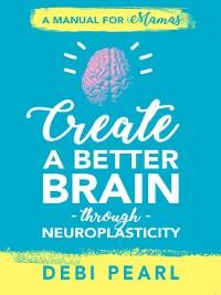 Cover Create a Better Brain through Neuroplasticity