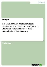 Cover Das Grundprinzip Anerkennung als pädagogische Maxime. Der Einfluss sich öffnender Unterrichtsstile auf die intersubjektive Anerkennung