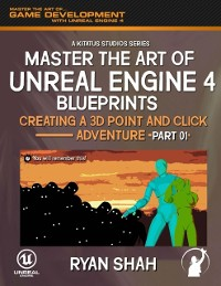Cover Master the Art of Unreal Engine 4 Blueprints: Creating a Point and Click Adventure (Part #1)