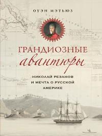 Cover Грандиозные авантюры. Николай Резанов и мечта о Русской Америке