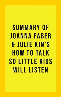 Cover Summary of Joanna Faber and Julie King's How to Talk So Little Kids Will Listen