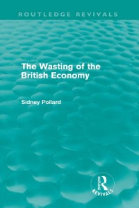 Cover Wasting of the British Economy (Routledge Revivals)