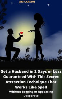 Cover Get a Husband in 2 Days or Less Guaranteed With This Secret Attraction Secret That Works Like Spell Without Begging or Appearing Desperate