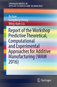 Cover Report of the Workshop Predictive Theoretical, Computational and Experimental Approaches for Additive Manufacturing (WAM 2016)