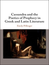 Cover Cassandra and the Poetics of Prophecy in Greek and Latin Literature