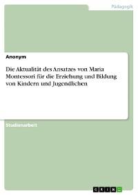 Cover Die Aktualität des Ansatzes von Maria Montessori für die Erziehung und Bildung von Kindern und Jugendlichen