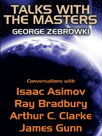 Cover Talks with the Masters: Conversations with Isaac Asimov, Ray Bradbury, Arthur C. Clarke, and James Gunn
