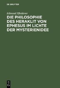 Cover Die Philosophie des Heraklit von Ephesus im Lichte der Mysterienidee
