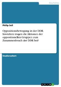 Cover Oppositionsbewegung in der DDR. Inwiefern trugen die Aktionen der oppositionellen Gruppen zum Zusammenbruch der DDR bei?