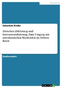 Cover Zwischen Ablehnung und Instrumentalisierung. Zum Umgang mit amerikanischen Musikstilen im Dritten Reich