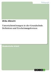 Cover Unterrichtsstörungen in der Grundschule. Definition und Erscheinungsformen