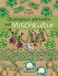 Cover Ökologisch gärtnern mit Mischkultur. Für einen gesunden und nachhaltigen Garten. Anbau, Aussaat, Ernte ohne Insektengifte und Kunstdünger. Mit Tabellen, welche Pflanzen zueinander passen, sowie die besten Vor- und Nachkulturen