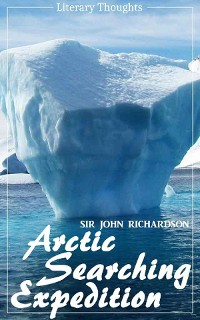 Cover Arctic Searching Expedition (Sir John Richardson) - comprehensive & illustrated - (Literary Thoughts Edition)