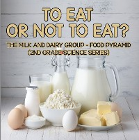 Cover To Eat Or Not To Eat?  The Milk And Dairy Group - Food Pyramid