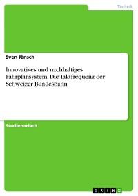 Cover Innovatives und nachhaltiges Fahrplansystem. Die Taktfrequenz der Schweizer Bundesbahn