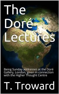 Cover The Doré Lectures / Being Sunday addresses at the Doré Gallery, London, given in connection with the Higher Thought Centre