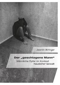 """Cover Der """"geschlagene Mann"""". Männliche Opfer im Kontext häuslicher Gewalt"""