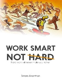Cover Work Smart Not Hard: Hard Work Will Never Make You Richer