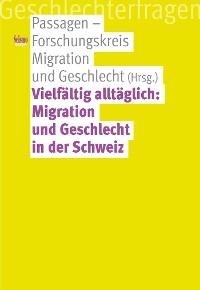 Cover Vielfältig alltäglich: Migration und Geschlecht in der Schweiz