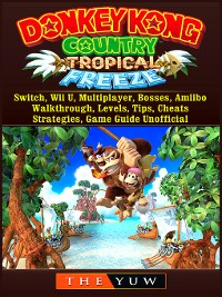 Cover Donkey Kong Tropical Freeze, Switch, Wii U, Multiplayer, Bosses, Amiibo, Walkthrough, Levels, Tips, Cheats, Strategies, Game Guide Unofficial