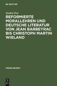 Cover Reformierte Morallehren und deutsche Literatur von Jean Barbeyrac bis Christoph Martin Wieland