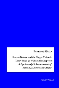Cover Human Nature and the Tragic Vision in Three Plays by William Shakespeare: A Psychoanalytic Reassessment of Hamlet, Machbeth and Othello