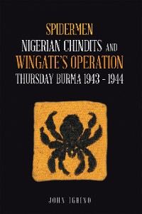 Cover Spidermen: Nigerian Chindits and Wingate's Operation Thursday Burma 1943 – 1944