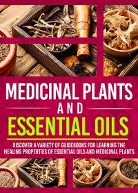 Cover Medicinal Plants And Essential Oils: Discover A Variety Of Guidebooks For Learning The Healing Properties Of Essential Oils And Medicinal Plants
