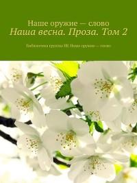 Cover Наша весна. Проза. Том2. Библиотека группы ВК Наше оружие – слово