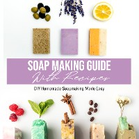 Cover Soap Making Guide With Recipes: DIY Homemade Soapmaking Made Easy
