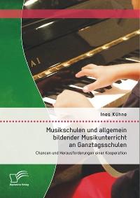 Cover Musikschulen und allgemein bildender Musikunterricht an Ganztagsschulen: Chancen und Herausforderungen einer Kooperation