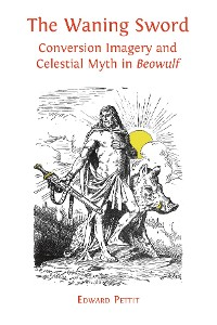 Cover The Waning Sword: Conversion Imagery and Celestial Myth in Beowulf