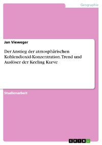 Cover Der Anstieg der atmosphärischen Kohlendioxid-Konzentration. Trend und Auslöser der Keeling Kurve