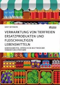 Cover Vermarktung von tierfreien Ersatzprodukten und fleischhaltigen Lebensmitteln. Gemeinsamkeiten, Unterschiede und Trends der Vermarktungsstrategien