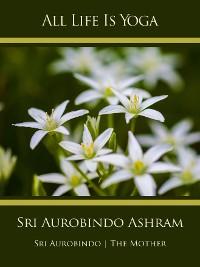 Cover All Life Is Yoga: Sri Aurobindo Ashram