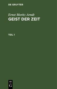 Cover Ernst Moritz Arndt: Geist der Zeit. Teil 1