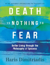 Cover Death is Nothing to Fear - Better Living Through the Philosophy of Epicurus