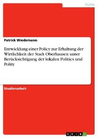 Cover Entwicklung einer Policy zur Erhaltung der Wirtlichkeit der Stadt Oberhausen unter Berücksichtigung der lokalen Politics und Polity